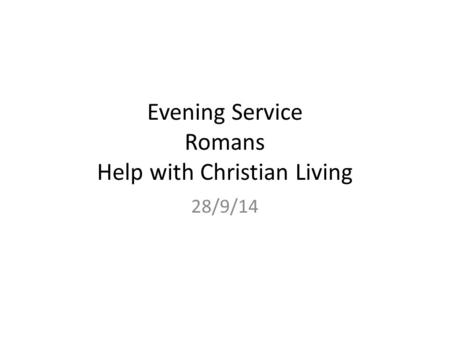 Evening Service Romans Help with Christian Living 28/9/14.