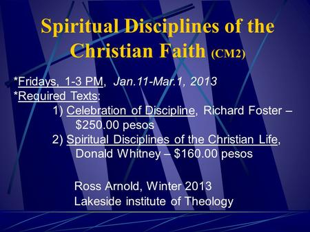 Spiritual Disciplines of the Christian Faith (CM2) Ross Arnold, Winter 2013 Lakeside institute of Theology *Fridays, 1-3 PM, Jan.11-Mar.1, 2013 *Required.