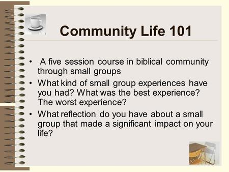 Community Life 101 A five session course in biblical community through small groups What kind of small group experiences have you had? What was the best.