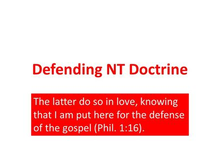 Defending NT Doctrine The latter do so in love, knowing that I am put here for the defense of the gospel (Phil. 1:16).
