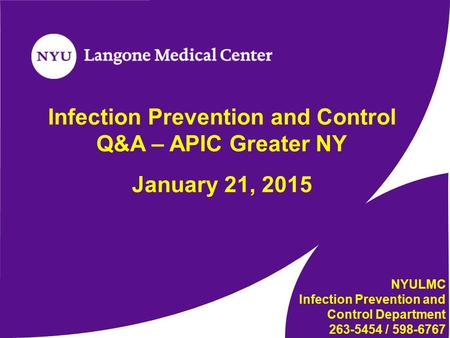 Infection Prevention and Control Q&A – APIC Greater NY January 21, 2015 NYULMC Infection Prevention and Control Department 263-5454 / 598-6767.