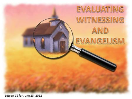 Lesson 12 for June 23, 2012. The Bible shows that we must evaluate (examine) ourselves, the Church members and the Church itself. Why is this evaluation.