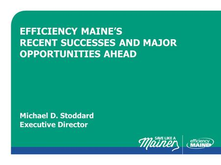 CLICK TO EDIT MASTER TITLE STYLE EFFICIENCY MAINE'S RECENT SUCCESSES AND MAJOR OPPORTUNITIES AHEAD Michael D. Stoddard Executive Director.