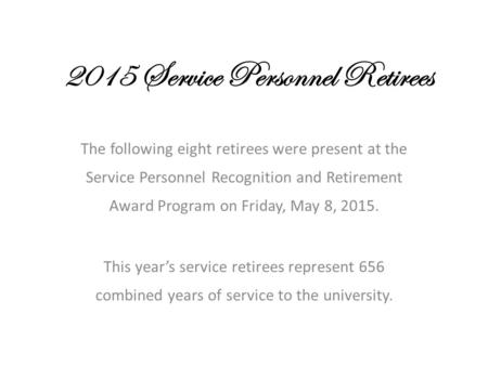 2015 Service Personnel Retirees The following eight retirees were present at the Service Personnel Recognition and Retirement Award Program on Friday,