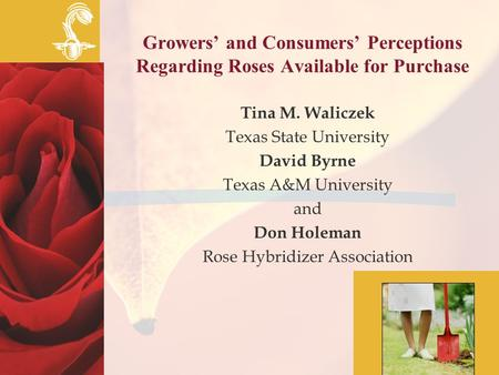 Growers' and Consumers' Perceptions Regarding Roses Available for Purchase Tina M. Waliczek Texas State University David Byrne Texas A&M University and.