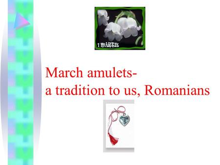 March amulets- a tradition to us, Romanians Mărţişorul (March amulets) is a great habit to offer particularly females or children March 1 small ornaments.