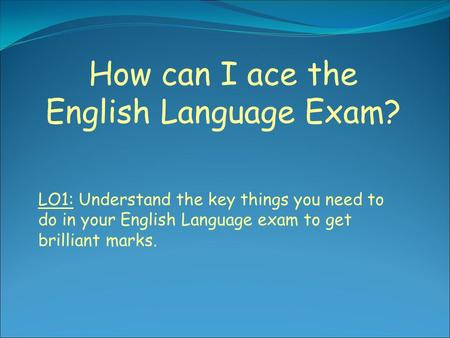 How can I ace the English Language Exam? LO1: Understand the key things you need to do in your English Language exam to get brilliant marks.