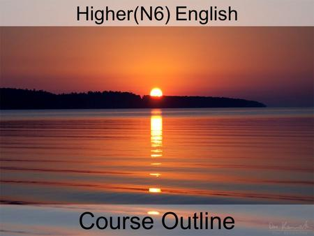 Higher(N6) English Course Outline. COURSE OUTLINE Skills based course – everything you do between now and next May is to help you prepare for the exam/internal.