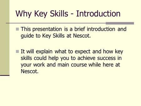 Why Key Skills - Introduction This presentation is a brief introduction and guide to Key Skills at Nescot. It will explain what to expect and how key skills.