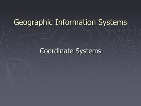 Geographic Information Systems Coordinate Systems.