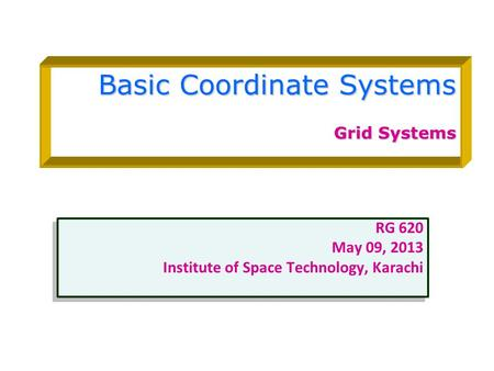 Basic Coordinate Systems Grid Systems RG 620 May 09, 2013 Institute of Space Technology, Karachi RG 620 May 09, 2013 Institute of Space Technology, Karachi.