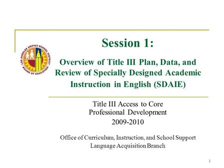 1 Session 1: Overview of Title III Plan, Data, and Review of Specially Designed Academic Instruction in English (SDAIE) Title III Access to Core Professional.