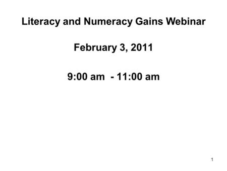 1 Literacy and Numeracy Gains Webinar February 3, 2011 9:00 am - 11:00 am.
