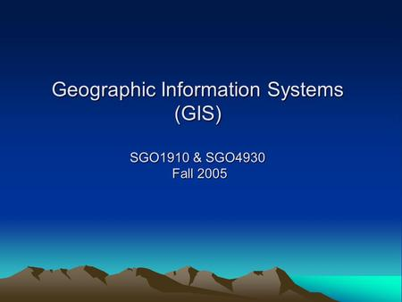 Geographic Information Systems (GIS) SGO1910 & SGO4930 Fall 2005.