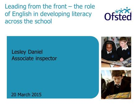 Leading from the front – the role of English in developing literacy across the school 20 March 2015 Lesley Daniel Associate inspector.
