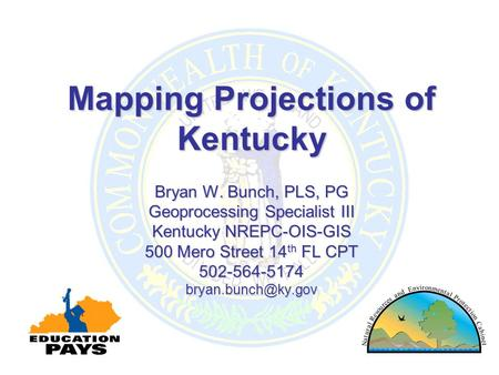 Mapping Projections of Kentucky Bryan W. Bunch, PLS, PG Geoprocessing Specialist III Kentucky NREPC-OIS-GIS 500 Mero Street 14 th FL CPT 502-564-5174