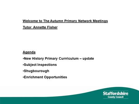 Welcome to The Autumn Primary Network Meetings Tutor Annette Fisher Agenda New History Primary Currriculum – update Subject Inspections Shugbourough Enrichment.