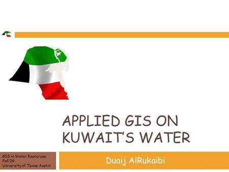 APPLIED GIS ON KUWAIT'S WATER Duaij AlRukaibi GIS in Water Resources Fall 09 University of Texas Austin.
