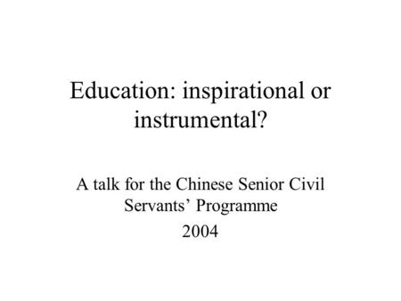 Education: inspirational or instrumental? A talk for the Chinese Senior Civil Servants' Programme 2004.