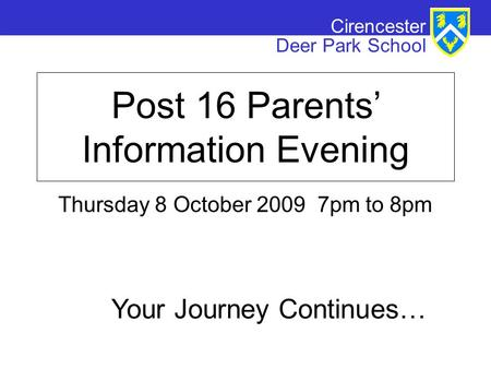 Cirencester Deer Park School Post 16 Parents' Information Evening Thursday 8 October 2009 7pm to 8pm Your Journey Continues…