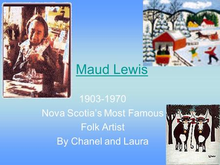Maud Lewis 1903-1970 Nova Scotia's Most Famous Folk Artist By Chanel and Laura.