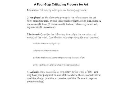 A Four-Step Critiquing Process for Art 1.Describe: Tell exactly what you see (non-judgmental) 2. Analyze: Use the elements/principles to reflect upon the.