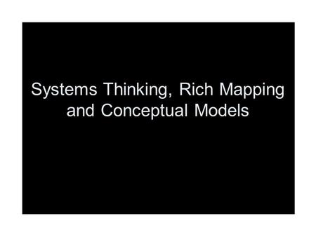 Systems Thinking, Rich Mapping and Conceptual Models.