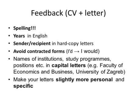 Feedback (CV + letter) Spelling!!! Years in English Sender/recipient in hard-copy letters Avoid contracted forms (I'd → I would) Names of institutions,