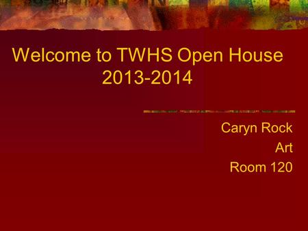 Welcome to TWHS Open House 2013-2014 Caryn Rock Art Room 120.