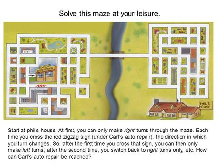 Solve this maze at your leisure. Start at phil's house. At first, you can only make right turns through the maze. Each time you cross the red zigzag sign.