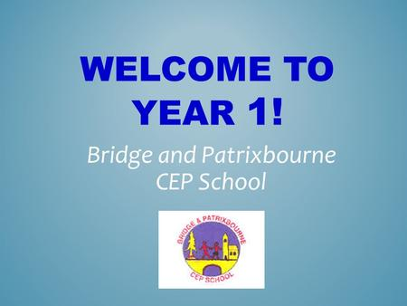 WELCOME TO YEAR 1! Bridge and Patrixbourne CEP School.