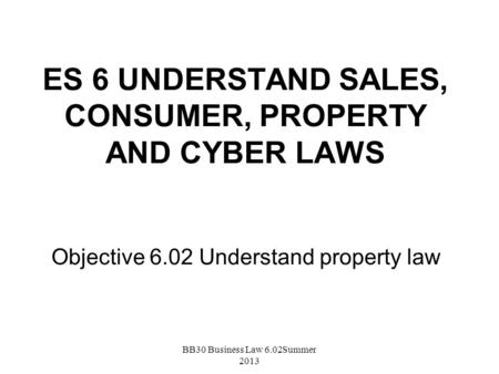 ES 6 UNDERSTAND SALES, CONSUMER, PROPERTY AND CYBER LAWS Objective 6.02 Understand property law BB30 Business Law 6.02Summer 2013.