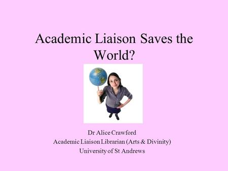 Academic Liaison Saves the World? Dr Alice Crawford Academic Liaison Librarian (Arts & Divinity) University of St Andrews.
