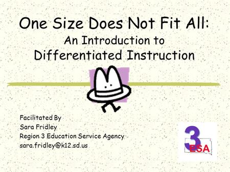 One Size Does Not Fit All: An Introduction to Differentiated Instruction Facilitated By Sara Fridley Region 3 Education Service Agency