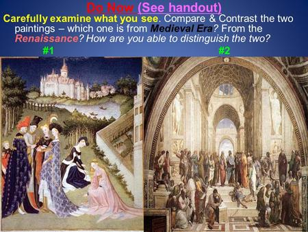 Do Now (See handout) Carefully examine what you see. Compare & Contrast the two paintings – which one is from Medieval Era? From the Renaissance? How are.