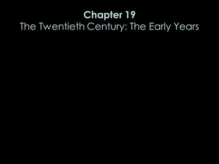 Chapter 19 The Twentieth Century: The Early Years.