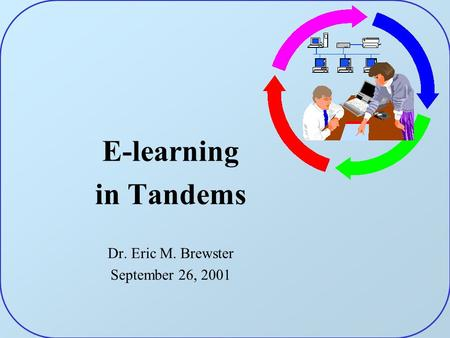 E-learning in Tandems Dr. Eric M. Brewster September 26, 2001.