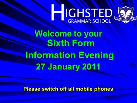H IGHSTED GRAMMAR SCHOOL Welcome to your Sixth Form Information Evening 27 January 2011 Please switch off all mobile phones Welcome to your Sixth Form.