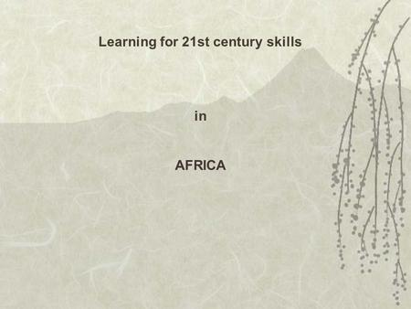 Learning for <strong>21st</strong> <strong>century</strong> <strong>skills</strong> in AFRICA. How does <strong>21st</strong> <strong>century</strong> learning differ from current practice and models in African schools?