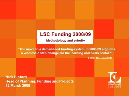 LSC Funding 2008/09 Methodology and priority Nick Linford Head of Planning, Funding and Projects 12 March 2008 The move to a demand-led funding system.