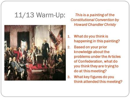 11/13 Warm-Up: This is a painting of the Constitutional Convention by Howard Chandler Christy 1. What do you think is happening in this painting? 2. Based.