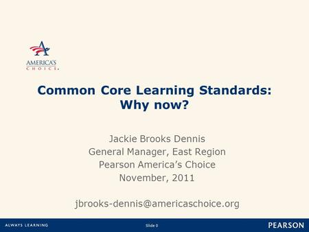 Slide 0 Copyright © 2010 Pearson Education, Inc.or its affiliate(s). All rights reserved. Jackie Brooks Dennis General Manager, East Region Pearson America's.