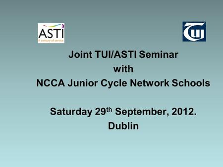 Joint TUI/ASTI Seminar with NCCA Junior Cycle Network Schools Saturday 29 th September, 2012. Dublin.