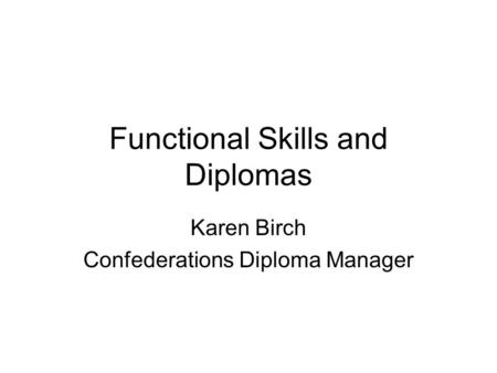Functional Skills and Diplomas Karen Birch Confederations Diploma Manager.