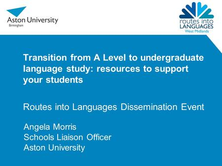 Transition from A Level to undergraduate language study: resources to support your students Routes into Languages Dissemination Event Angela Morris Schools.