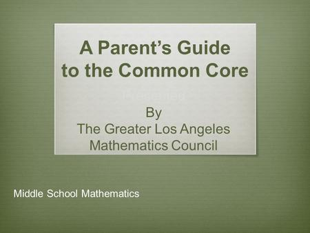A Parent's Guide to the Common Core Presented By The Greater Los Angeles Mathematics Council Middle School Mathematics.