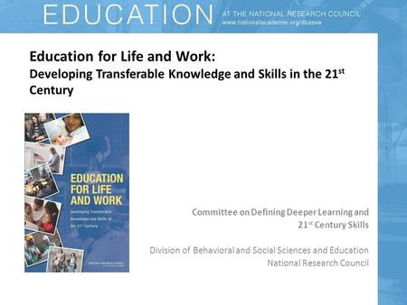 Education for Life and Work: Developing Transferable Knowledge and Skills in the 21 st Century Committee on Defining Deeper Learning and 21 st Century.