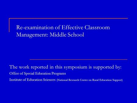 Re-examination of Effective Classroom Management: Middle School The work reported in this symposium is supported by: Office of Special Education Programs.
