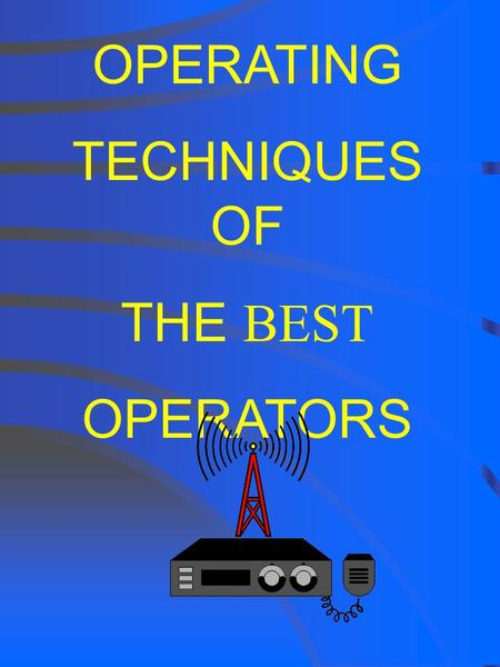 OPERATING TECHNIQUES OF THE BEST OPERATORS OPERATING TECHNIQUES OF THE BEST OPERATORS Good Operator = More Enjoyment Better operators make more contacts!