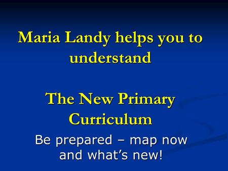 Maria Landy helps you to understand The New Primary Curriculum Be prepared – map now and what's new!